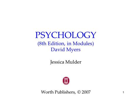 1 PSYCHOLOGY (8th Edition, in Modules) David Myers Jessica Mulder Worth Publishers, © 2007.