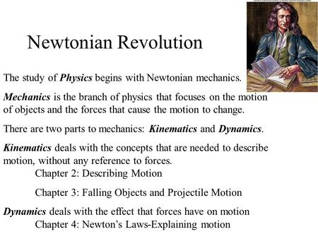 Newtonian Revolution The study of Physics begins with Newtonian mechanics. Mechanics is the branch of physics that focuses on the motion of objects and.