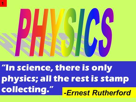 """In science, there is only physics; all the rest is stamp collecting."" -Ernest Rutherford 1."