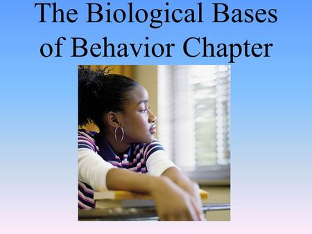 The Biological Bases of Behavior Chapter. The Brain Module 07.
