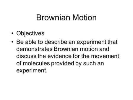 Brownian Motion Objectives Be able to describe an experiment that demonstrates Brownian motion and discuss the evidence for the movement of molecules provided.