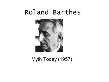 Roland Barthes Myth Today (1957). The Life of Roland Barthes Barthes born in Cherbough,Manche on Nov.12,1915 1916- After father's death, Barthes and mother,Henriette.