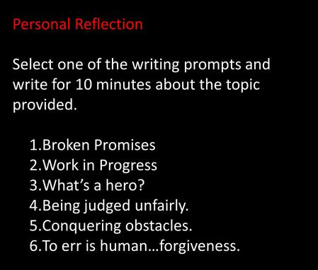Personal Reflection Select one of the writing prompts and write for 10 minutes about the topic provided. 1.Broken Promises 2.Work in Progress 3.What's.