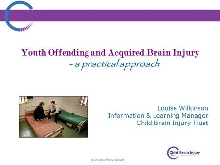 © Child Brain Injury Trust 2011 Youth Offending and Acquired Brain Injury - a practical approach Louise Wilkinson Information & Learning Manager Child.