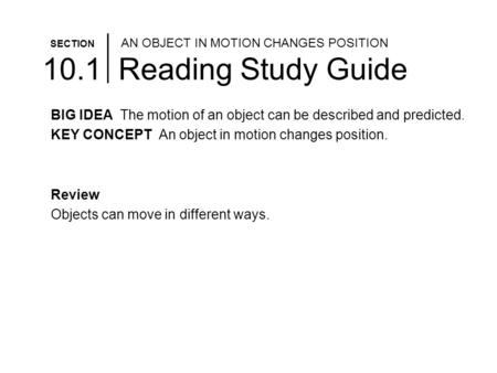 SECTION AN OBJECT IN MOTION CHANGES POSITION 10.1 Reading Study Guide BIG IDEA The motion of an object can be described and predicted. KEY CONCEPT An object.