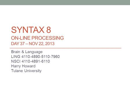 SYNTAX 8 ON-LINE PROCESSING DAY 37 – NOV 22, 2013 Brain & Language LING 4110-4890-5110-7960 NSCI 4110-4891-6110 Harry Howard Tulane University.