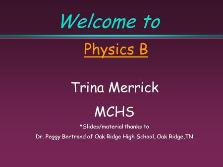 Welcome to Physics B Trina Merrick MCHS *Slides/material thanks to Dr. Peggy Bertrand <strong>of</strong> Oak Ridge High School, Oak Ridge,TN.