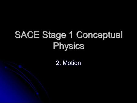 SACE Stage 1 Conceptual Physics 2. Motion. 2.1 Motion is Relative Everything moves. Things that appear to be at rest move. Everything moves. Things that.