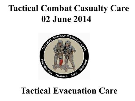 Tactical Evacuation Care Tactical Combat Casualty Care 02 June 2014.