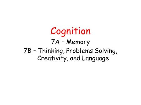 Cognition 7A – Memory 7B – Thinking, Problems Solving, Creativity, and Language.