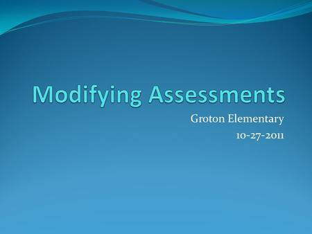 Groton Elementary 10-27-2011. Agenda: Discuss assessments, modifications, and accommodations Review common accommodations for assessments Study of Test.