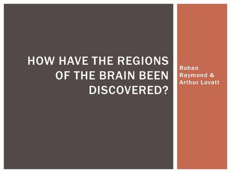 Rohan Raymond & Arthur Lovatt HOW HAVE THE REGIONS OF THE BRAIN BEEN DISCOVERED?