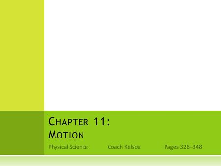Physical Science Coach Kelsoe Pages 326–348 C HAPTER 11: M OTION.