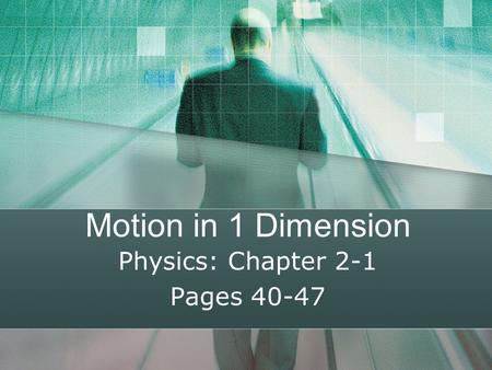 Motion in 1 Dimension Physics: Chapter 2-1 Pages 40-47.