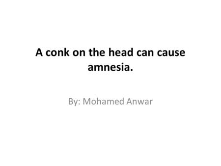 A conk on the head can cause amnesia. By: Mohamed Anwar.