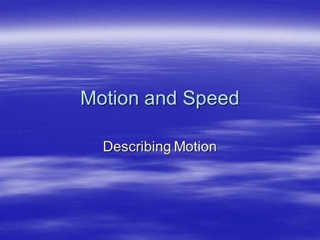 Motion and Speed Describing Motion. Motion  Distance and time are important in describing motion.  Motion occurs when an object changes position. 