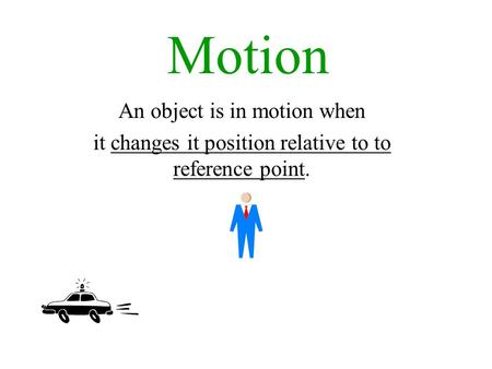 Motion An object is in motion when it changes it position relative to to reference point.