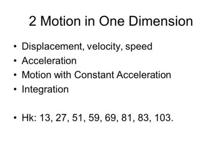 2 Motion in One Dimension Displacement, velocity, speed Acceleration Motion with Constant Acceleration Integration Hk: 13, 27, 51, 59, 69, 81, 83, 103.