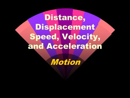 Motion Distance, Displacement Speed, Velocity, and Acceleration.
