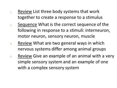1. Review List three body systems that work together to create a response to a stimulus 2. Sequence What is the correct sequence of the following in response.