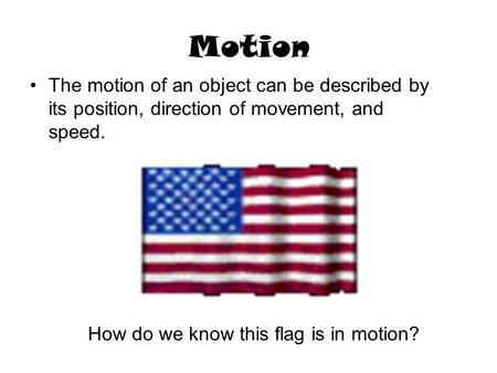 Motion The motion of an object can be described by its position, direction of movement, and speed. How do we know this flag is in motion?
