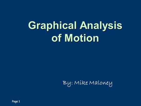 Page 1 Graphical Analysis of Motion By: Mike Maloney.