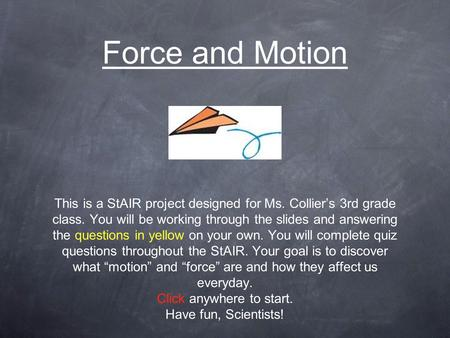 Force and Motion This is a StAIR project designed for Ms. Collier's 3rd grade class. You will be working through the slides and answering the questions.