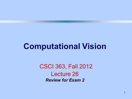 1 Computational Vision CSCI 363, Fall 2012 Lecture 26 Review for Exam 2.