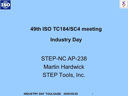 INDUSTRY DAY TOULOUSE 2006/06/28 1 49th ISO TC184/SC4 meeting Industry Day STEP-NC AP-238 Martin Hardwick STEP Tools, Inc.