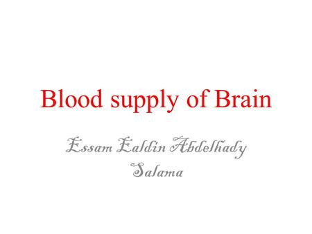 Blood supply of Brain Essam Ealdin Abdelhady Salama.