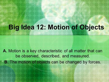 Big Idea 12: Motion of Objects A. Motion is a key characteristic of all matter that can be observed, described, and measured. B. The motion of objects.