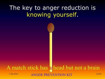 A match stick has a head but not a brain ANGER PREVENTION KIT 3 Jan 20021of 28 The key to anger reduction is knowing yourself.