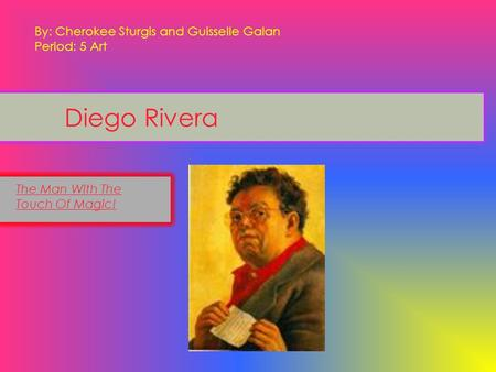Diego Rivera The Man With The Touch Of Magic! By: Cherokee Sturgis and Guisselle Galan Period: 5 Art.