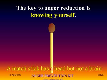 A match stick has a head but not a brain ANGER PREVENTION KIT Courtesy : John Koshy - BGL HRD 11 April 20061of 28 The key to anger reduction is knowing.
