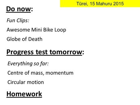Do now: Tūrei, 15 Mahuru 2015 Fun Clips: Awesome Mini Bike Loop Globe of Death Progress test tomorrow: Everything so far: Centre of mass, momentum Circular.