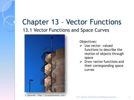 Chapter 13 – Vector Functions 13.1 Vector Functions and Space Curves 1 Objectives:  Use vector -valued functions to describe the motion of objects through.