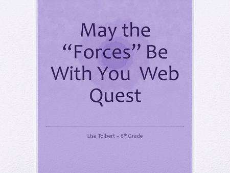 "May the ""Forces"" Be With You Web Quest Lisa Tolbert – 6 th Grade."