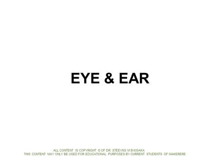 EYE & EAR ALL CONTENT IS COPYRIGHT © OF DR. STEEVNS M.B KISAKA THIS CONTENT MAY ONLY BE USED FOR EDUCATIONAL PURPOSES BY CURRENT STUDENTS OF MAKERERE.