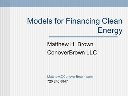 Models for Financing Clean Energy Matthew H. Brown ConoverBrown LLC 720 246 8847.
