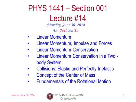 Monday, June 30, 2014PHYS 1441-001, Summer 2014 Dr. Jaehoon Yu 1 PHYS 1441 – Section 001 Lecture #14 Monday, June 30, 2014 Dr. Jaehoon Yu Linear Momentum.