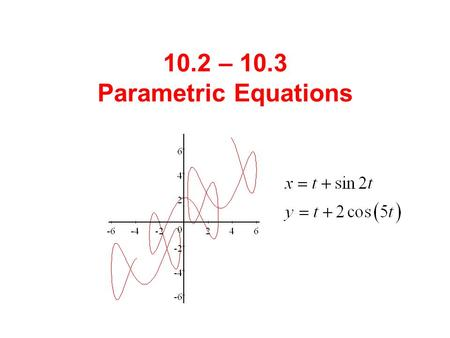 10.2 – 10.3 Parametric Equations. There are times when we need to describe motion (or a curve) that is not a function. We can do this by writing equations.