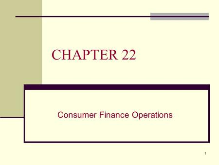 1 CHAPTER 22 Consumer Finance Operations. 2 CHAPTER 22 OVERVIEW This chapter will: A. Identify the main sources and use of finance company funds B. Describe.