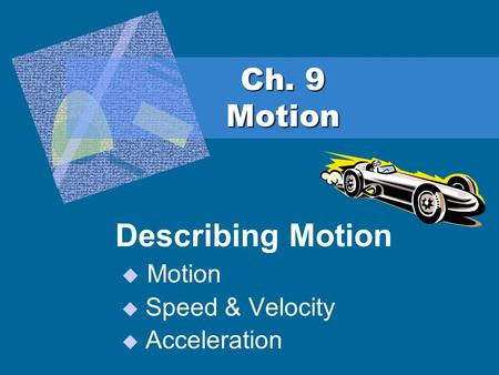 Ch. 9 Motion Describing Motion  Motion  Speed & Velocity  Acceleration.