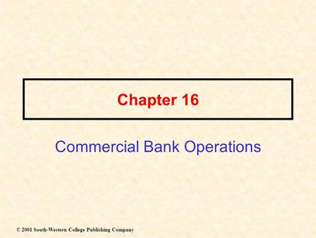 Chapter 16 Commercial Bank Operations © 2001 South-Western College Publishing Company.
