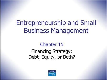 Entrepreneurship and Small Business Management Chapter 15 Financing Strategy: Debt, Equity, or Both?