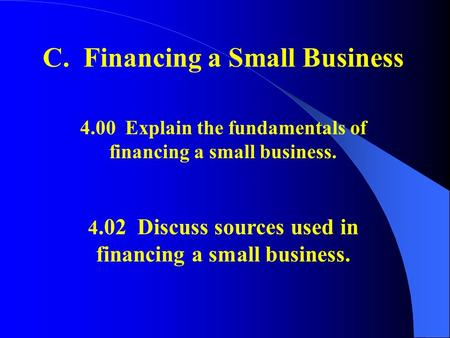 C. Financing a Small Business 4.00 Explain the fundamentals of financing a small business. 4.02 Discuss sources used in financing a small business.
