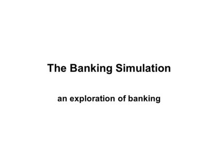 The Banking Simulation an exploration of banking.