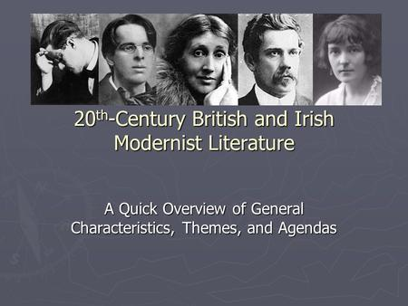 20 th -Century British and Irish Modernist Literature A Quick Overview of General Characteristics, Themes, and Agendas.