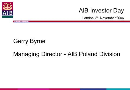 Meet the Management AIB Investor Day London, 8 th November 2006 Gerry Byrne Managing Director - AIB Poland Division.
