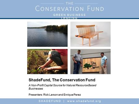 GREEN BUSINESS LENDING SHADEFUND | www.shadefund.org ShadeFund, The Conservation Fund A Non-Profit Capital Source for Natural Resource Based Businesses.